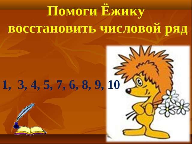 1, 3, 4, 5, 7, 6, 8, 9, 10 Помоги Ёжику восстановить числовой ряд