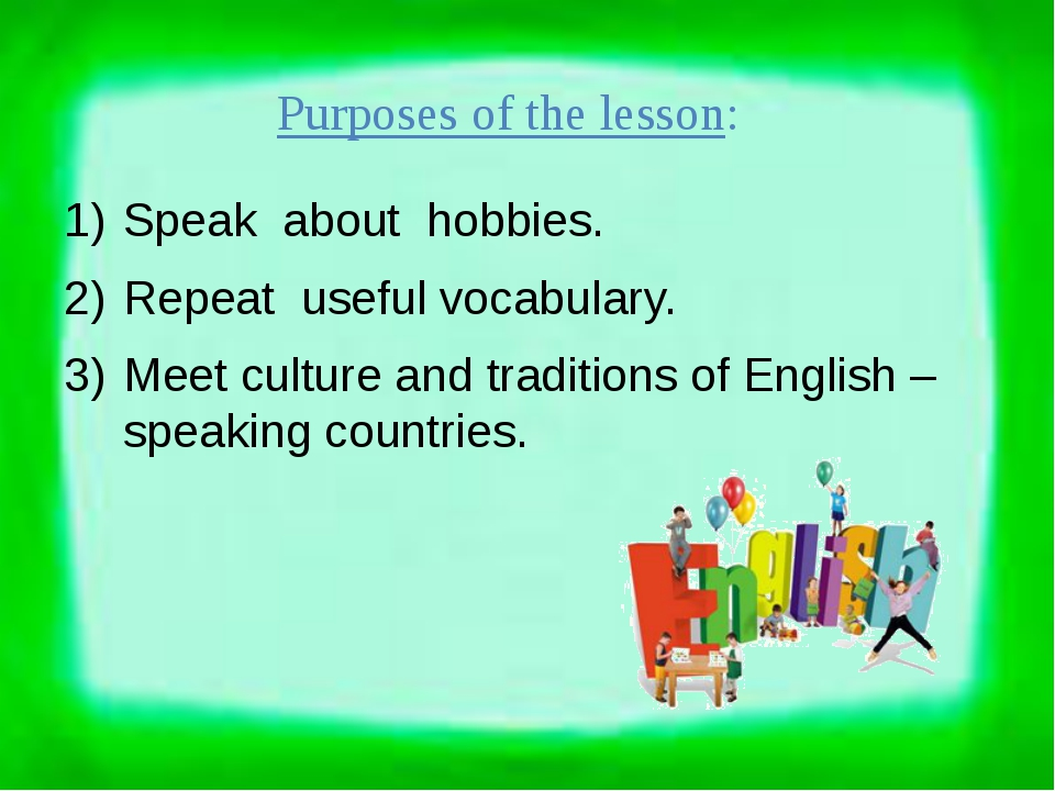 Purposes of the lesson: Speak about hobbies. Repeat useful vocabulary. Meet c...