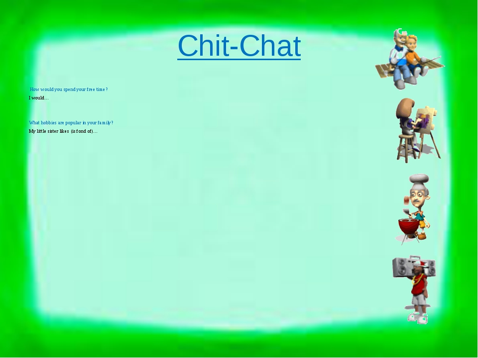 Chit-Chat How would you spend your free time? I would… What hobbies are popul...
