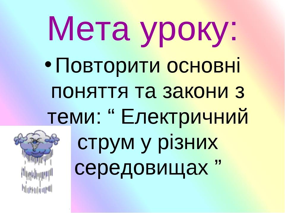 """Мета уроку: Повторити основні поняття та закони з теми: """" Електричний струм у..."""
