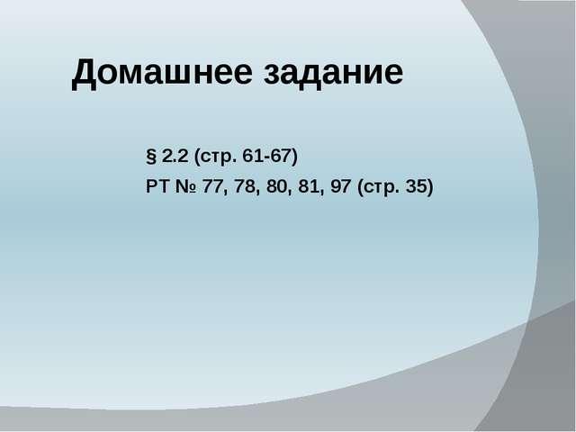 Домашнее задание § 2.2 (стр. 61-67) РТ № 77, 78, 80, 81, 97 (стр. 35)