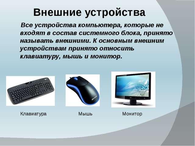 Внешние устройства Клавиатура Мышь Монитор Все устройства компьютера, которые...