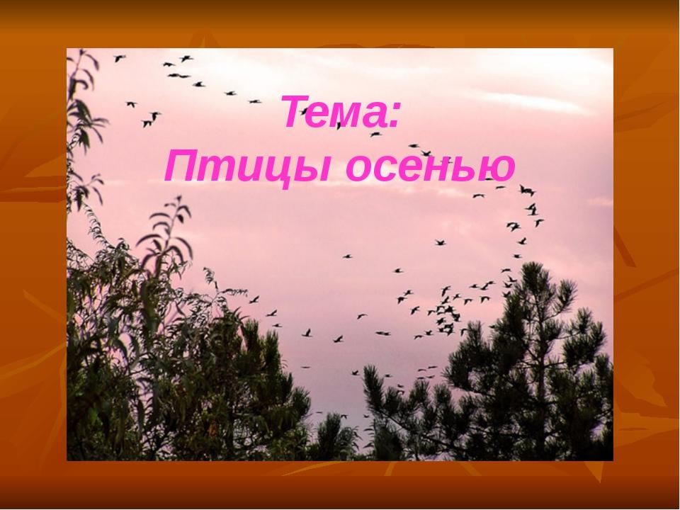 Тема: Птицы осенью