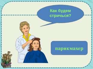 Как будем стричься? парикмахер