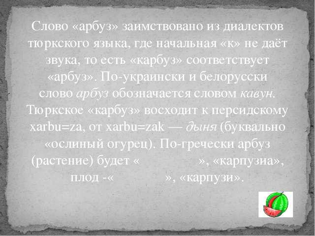 Слово «арбуз» заимствовано из диалектов тюркского языка, где начальная «к» не...