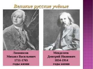 . Ломоносов Михаил Васильевич 1711-1765 годы жизни Менделеев Дмитрий Иванович