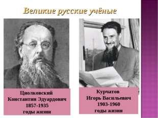 . Циолковский Константин Эдуардович 1857-1935 годы жизни Курчатов Игорь Васил