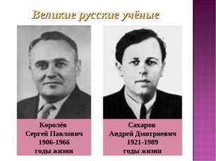 . Сахаров Андрей Дмитриевич 1921-1989 годы жизни Королёв Сергей Павлович 1906