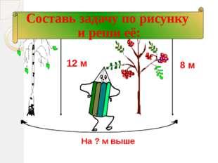12 м 8 м На ? м выше Составь задачу по рисунку и реши её: