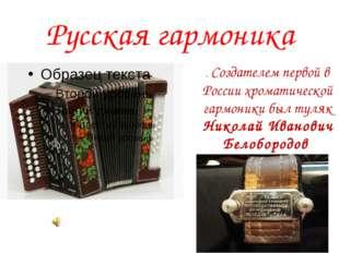 Русская гармоника . Создателем первой в России хроматической гармоники был ту