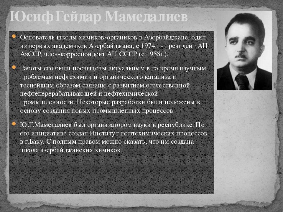 Основатель школы химиков-органиков в Азербайджане, один из первых академиков...