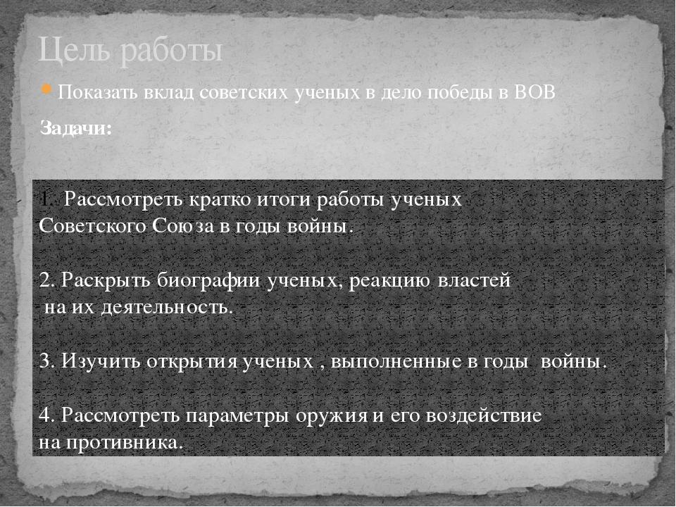 Показать вклад советских ученых в дело победы в ВОВ Задачи: Цель работы Рассм...
