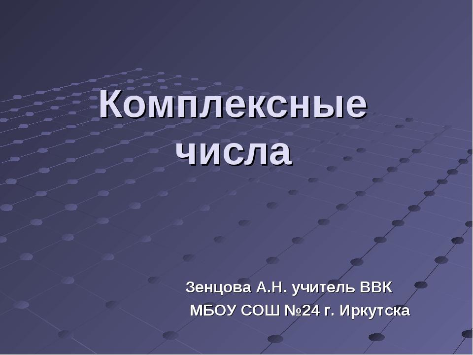 Комплексные числа Зенцова А.Н. учитель ВВК МБОУ СОШ №24 г. Иркутска