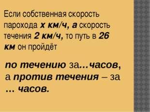 Если собственная скорость парохода х км/ч, а скорость течения 2 км/ч, то путь
