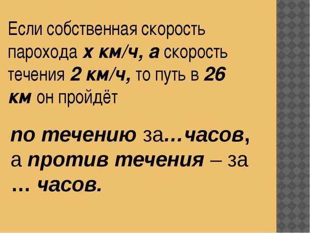 Если собственная скорость парохода х км/ч, а скорость течения 2 км/ч, то путь...