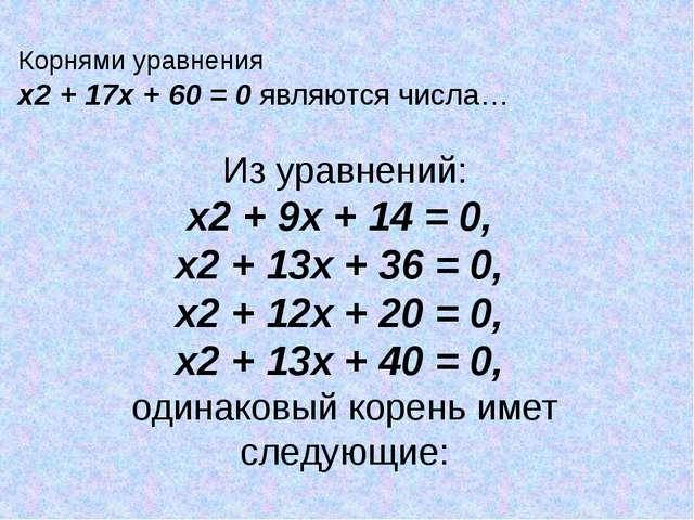 Корнями уравнения х2 + 17х + 60 = 0 являются числа… Из уравнений: х2 + 9х + 1...