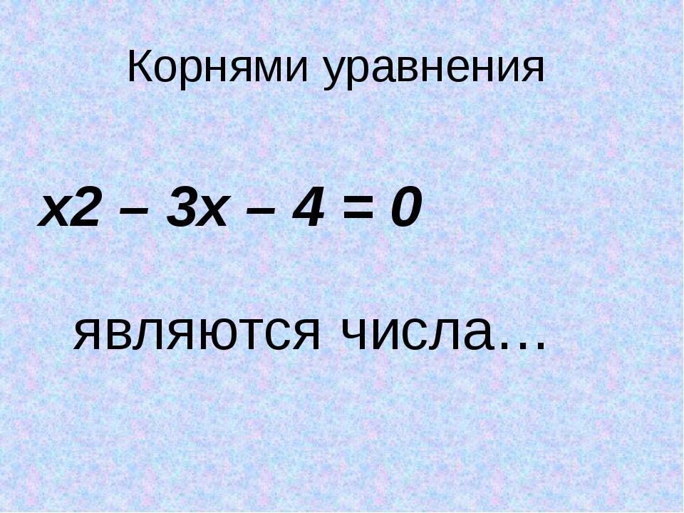 Корнями уравнения х2 – 3х – 4 = 0 являются числа…