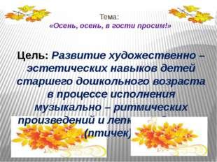 Тема: «Осень, осень, в гости просим!» Цель: Развитие художественно – эстетиче