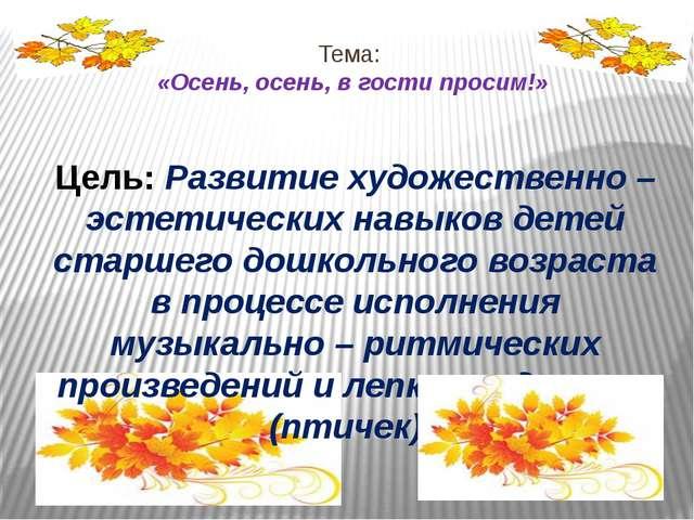Тема: «Осень, осень, в гости просим!» Цель: Развитие художественно – эстетиче...
