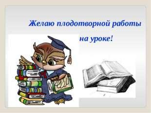 Желаю плодотворной работы на уроке!