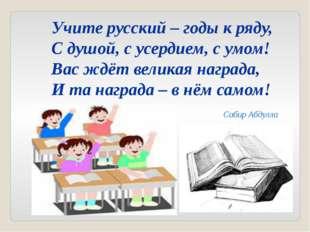 Учите русский – годы к ряду, С душой, с усердием, с умом! Вас ждёт великая на