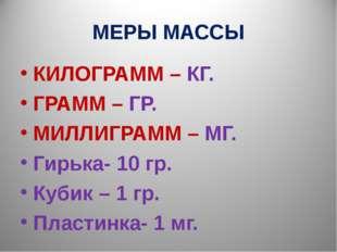 МЕРЫ МАССЫ КИЛОГРАММ – КГ. ГРАММ – ГР. МИЛЛИГРАММ – МГ. Гирька- 10 гр. Кубик