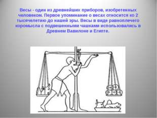 Весы - один из древнейших приборов, изобретенных человеком. Первое упоминание