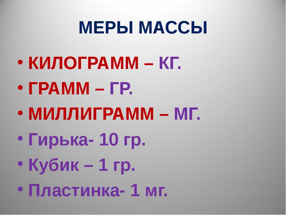 МЕРЫ МАССЫ КИЛОГРАММ – КГ. ГРАММ – ГР. МИЛЛИГРАММ – МГ. Гирька- 10 гр. Кубик...