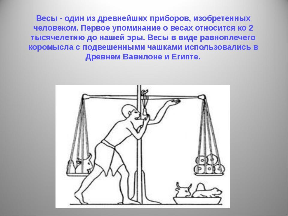 Весы - один из древнейших приборов, изобретенных человеком. Первое упоминание...