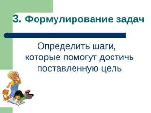 3. Формулирование задач Определить шаги, которые помогут достичь поставленную