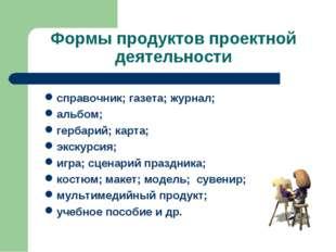 Формы продуктов проектной деятельности справочник; газета; журнал; альбом; ге