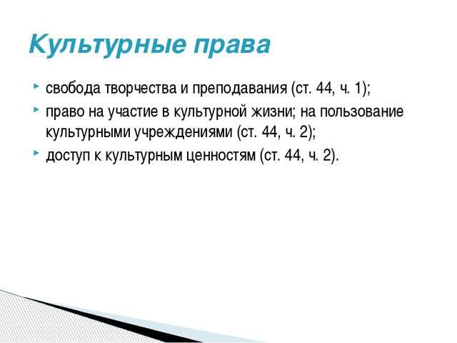 свобода творчества и преподавания (ст. 44, ч. 1); право на участие в культурн...