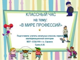 КЛАССНЫЙ ЧАС на тему: «В МИРЕ ПРОФЕССИЙ» Подготовила: учитель начальных класс