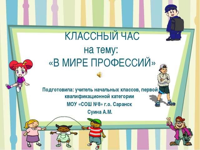 КЛАССНЫЙ ЧАС на тему: «В МИРЕ ПРОФЕССИЙ» Подготовила: учитель начальных класс...