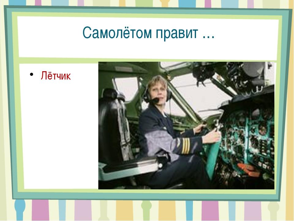 Самолётом правит … Лётчик