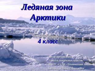 Ледяная зона Арктики 4 класс Автор презентации Учитель начальных классов МБОУ