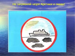 Не загрязняй моря Арктики и океан!