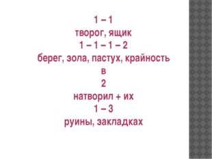 1 – 1 творог, ящик 1 – 1 – 1 – 2 берег, зола, пастух, крайность в 2 натворил