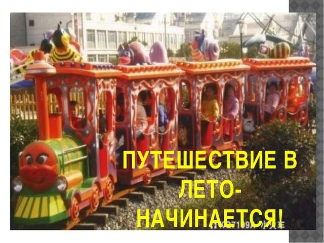 ПУТЕШЕСТВИЕ В ЛЕТО- НАЧИНАЕТСЯ!