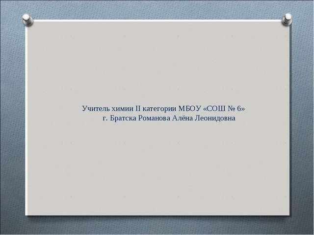 Учитель химии II категории МБОУ «СОШ № 6» г. Братска Романова Алёна Леонидовна