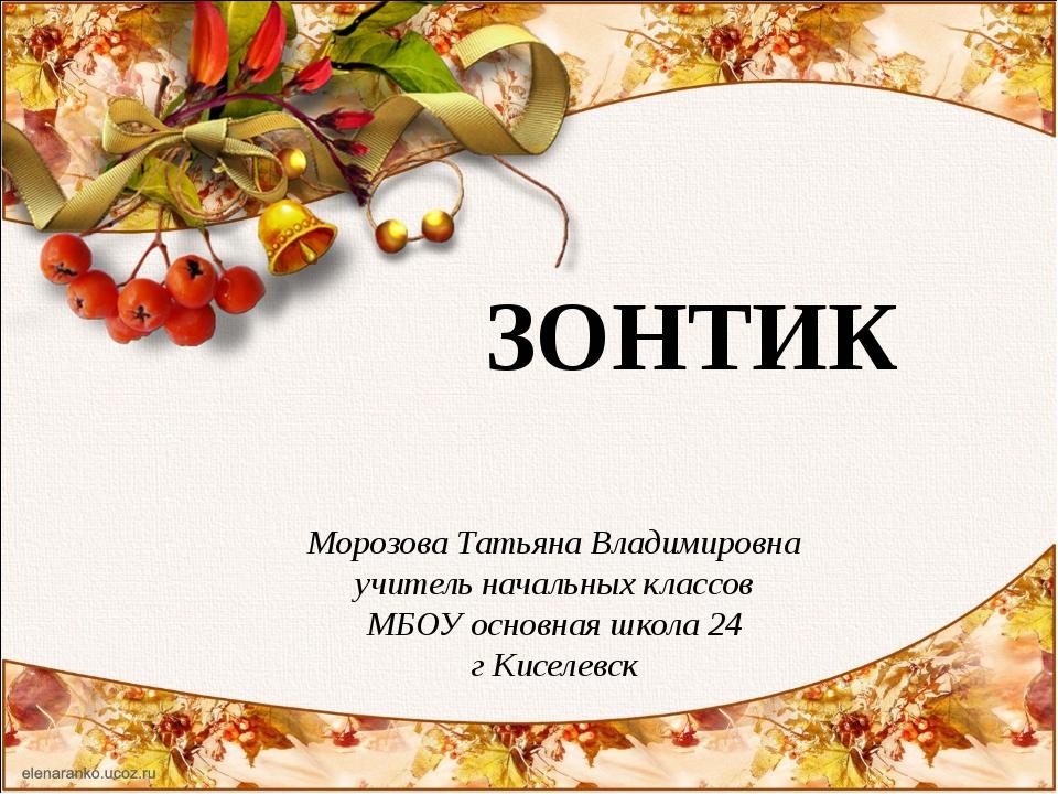 ЗОНТИК Морозова Татьяна Владимировна учитель начальных классов МБОУ основная...