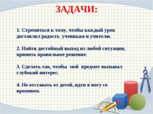 ЗАДАЧИ: 1. Стремиться к тому, чтобы каждый урок доставлял радость ученикам
