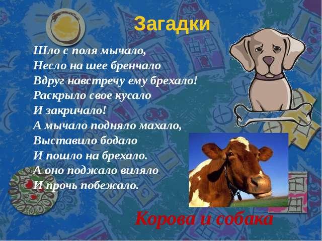 Загадки Корова и собака Шло с поля мычало, Несло на шее бренчало Вдруг навстр...