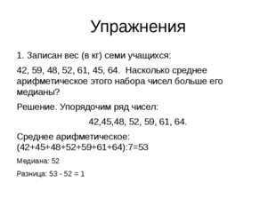Упражнения 1. Записан вес (в кг) семи учащихся: 42, 59, 48, 52, 61, 45, 64. Н