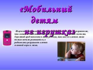 «Мобильный детям не игрушка» Излучение мобильников особенно сказывается на де