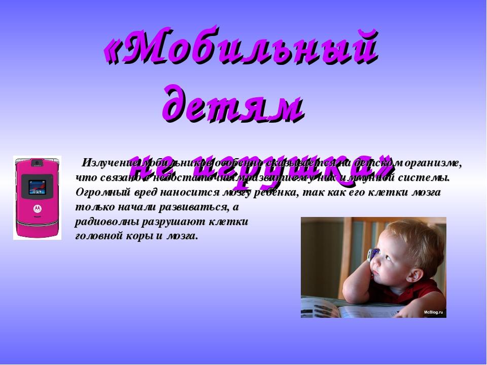 «Мобильный детям не игрушка» Излучение мобильников особенно сказывается на де...
