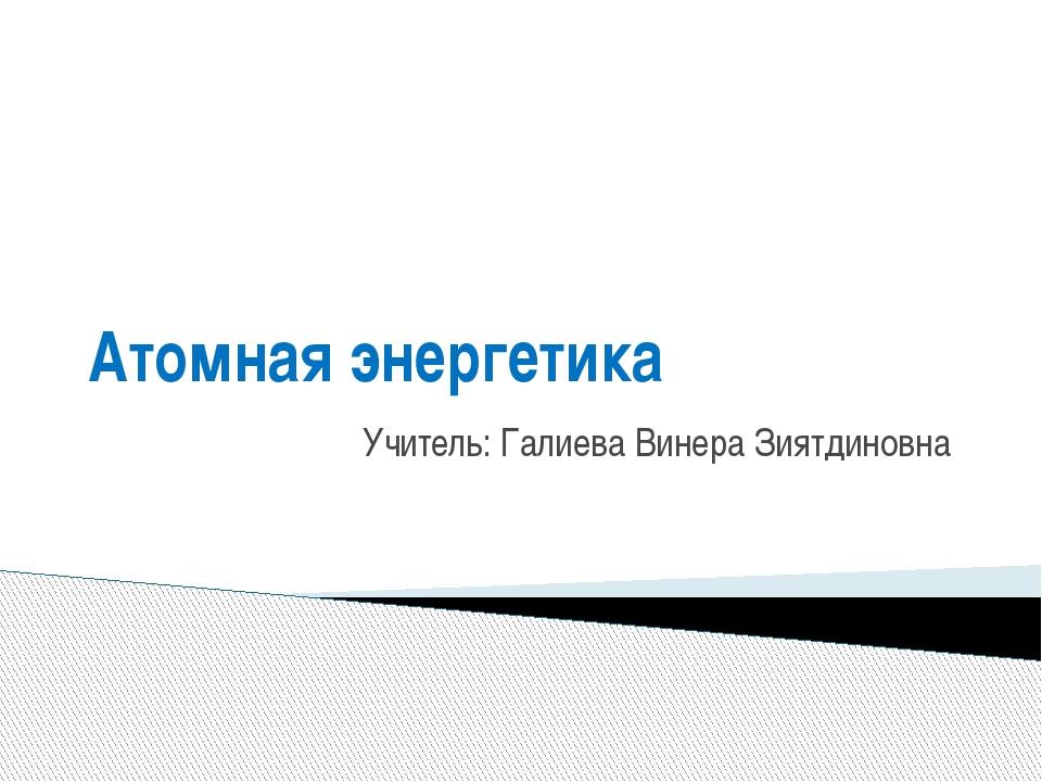 Атомная энергетика Учитель: Галиева Винера Зиятдиновна
