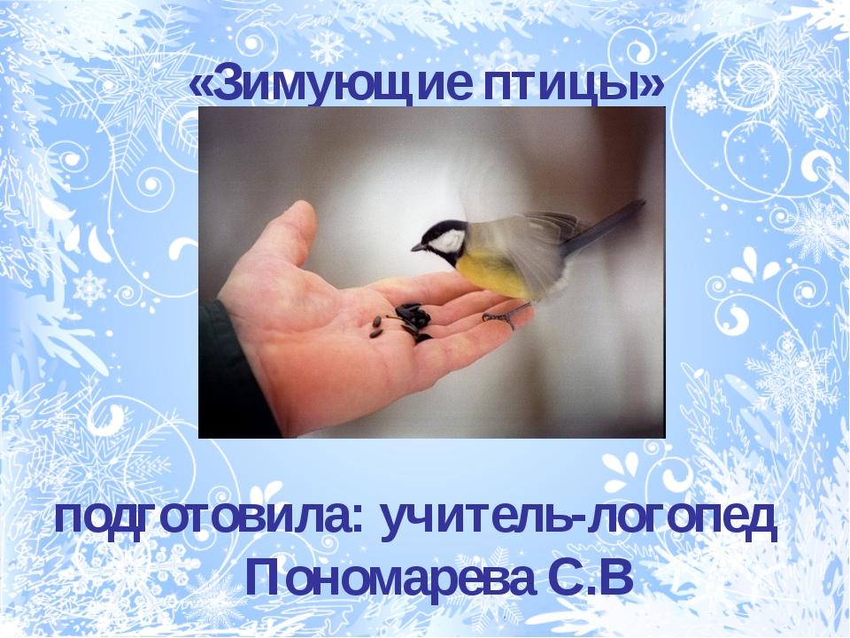 «Зимующие птицы» подготовила: учитель-логопед Пономарева С.В