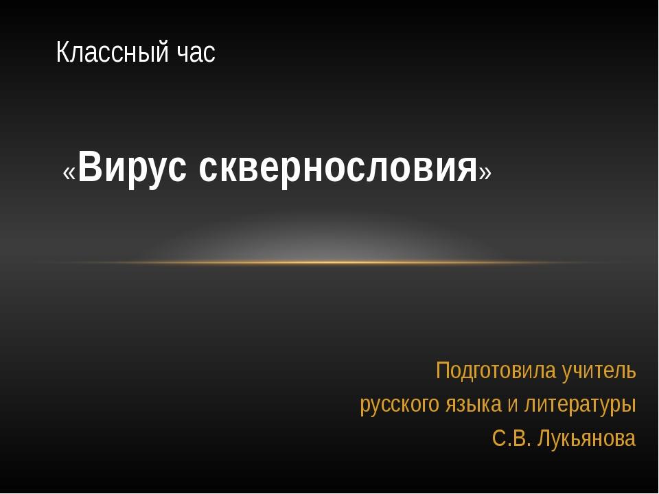 Подготовила учитель русского языка и литературы С.В. Лукьянова Классный час «...
