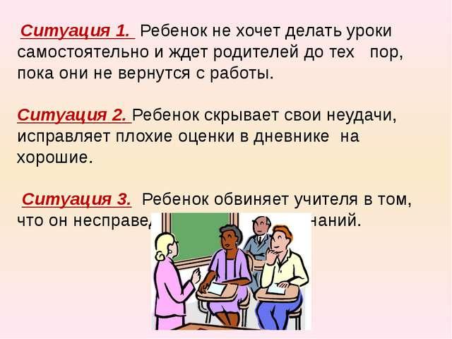 Ситуация 1. Ребенок не хочет делать уроки самостоятельно и ждет родителей до...